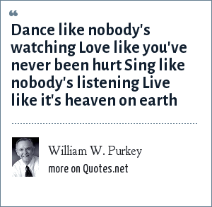 William W. Purkey: Dance like nobody's watching Love like you've never been hurt Sing like nobody's listening Live like it's heaven on earth