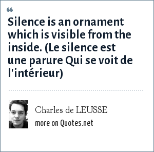 Charles de LEUSSE: Silence is an ornament which is visible from the inside. (Le silence est une parure Qui se voit de l'intérieur)