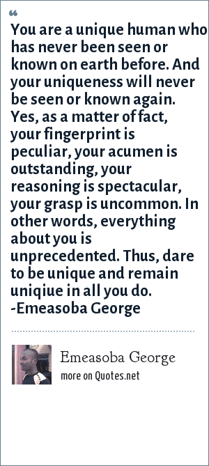 Emeasoba George: You are a unique human who has never been seen/known on earth before. And your uniqueness will never be seen/known again. Yes, as a matter of fact, your fingerprint is peculiar, your acumen is outstanding, your reasoning is spectacular, your grasp is uncommon. In other words, everything about you is unprecedented. Thus, dare to be/remain uniqiue in all you do.