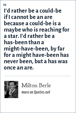 Milton Berle: I'd rather be a could-be if I cannot be an are because a could-be is a maybe who is reaching for a star. I'd rather be a has-been than a might-have-been, by far for a might have-been has never been, but a has was once an are.