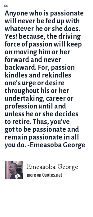 Emeasoba George: Anyone who is passionate will never be fed up with whatever he or she does. Yes! because, the driving force of passion will keep on moving him/her forward and never backward. I mean, passion kindles and rekindles one's urge/desire all through his or her undertaking/career/profession until he or she decides to retire. Thus, you've got to be/remain passionate.