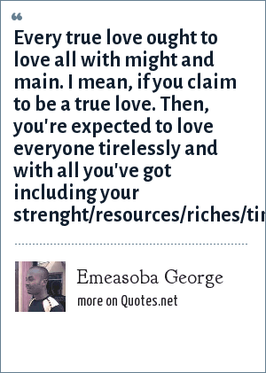Emeasoba George: Every true love ought to love all with might and main. I mean, if you claim to be a true love. Then, you're expected to love everyone tirelessly and with all you've got including your strenght/resources/riches/time/intellect.
