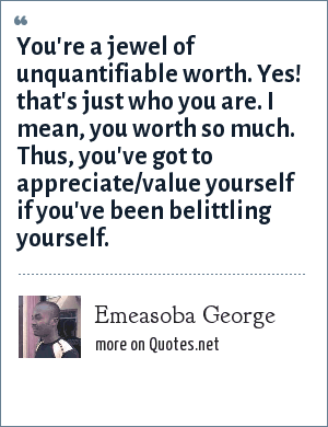 Emeasoba George: You're a jewel of unquantifiable worth. Yes! that's just who you are. I mean, you worth so much. Thus, you've got to appreciate/value yourself if you've been belittling yourself.