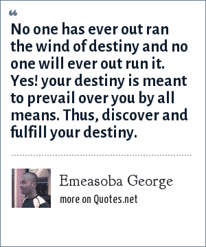 Emeasoba George: No one has ever out ran the wind of destiny and no one will ever out run it. Yes! your destiny is meant to prevail over you by all means. Thus, discover and fulfill your destiny.