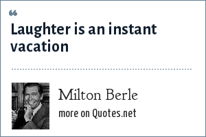 Milton Berle: Laughter is an instant vacation