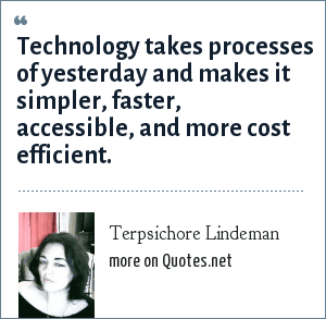 Terpsichore Lindeman: Technology takes processes of yesterday and makes it simpler, faster, accessible, and more cost efficient.