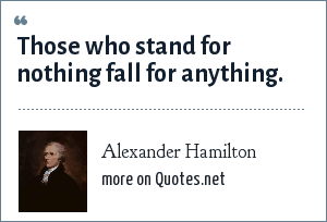 Alexander Hamilton: Those who stand for nothing fall for anything.