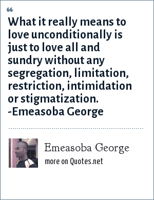 Emeasoba George: What it really means to love unconditionally is just to love all and sundry without any segregation/limitation/restriction/intimidation/stigmatization. That is that period.