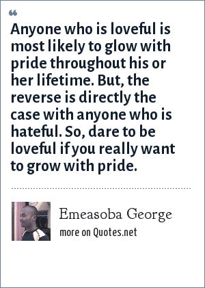 Emeasoba George: Anyone who is loveful is most likely to glow with pride throughout his or her lifetime. But, the reverse is directly the case with anyone who is hateful. So, dare to be loveful if you really want to grow with pride.