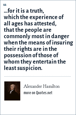 Alexander Hamilton: ...for it is a truth, which the experience of all ages has attested, that the people are commonly most in danger when the means of insuring their rights are in the possession of those of whom they entertain the least suspicion.