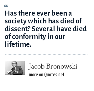 Jacob Bronowski: Has there ever been a society which has died of dissent? Several have died of conformity in our lifetime.