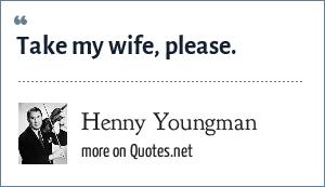 Henny Youngman: Take my wife, please.
