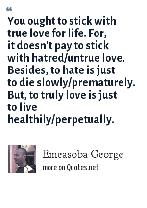 Emeasoba George: You ought to stick with true love for life. For, it doesn't pay to stick with hatred/untrue love. Besides, to hate is just to die slowly/prematurely. But, to truly love is just to live healthily/perpetually.