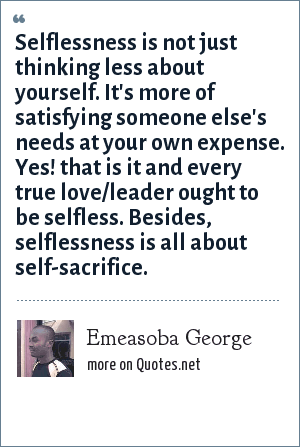 Emeasoba George: Selflessness is not just thinking less about yourself. It's more of satisfying someone else's needs at your own expense. Yes! that is it and every true love/leader ought to be selfless. Besides, selflessness is all about self-sacrifice.