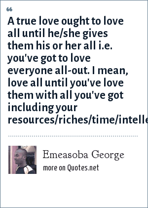 Emeasoba George: A true love ought to love all until he/she gives them his or her all i.e. you've got to love everyone all-out. I mean, love all until you've love them with all you've got including your resources/riches/time/intellect/energy.