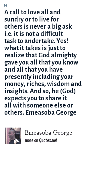 Emeasoba George: A call to love all and sundry or to live for others is never a big ask i.e. it is not a difficult task to undertake. Yes! what it takes is just to realize that God almighty gave you all that you know/have presently including your money/riches/wisdom/insights. And so, he (God) expects you to share it all with someone else/others.