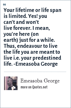 Emeasoba George: Your lifetime or life span is limited. Yes! you can't and won't live forever. I mean, you're here (on earth) just for a while. Thus, endeavour to live the life you are meant to live i.e. your predestined life. -Emeasoba George