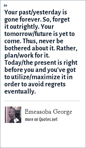 Emeasoba George: Your past/yesterday is gone forever. So, forget it outrightly. Your tomorrow/future is yet to come. Thus, never be bothered about it. Rather, plan/work for it. Today/the present is right before you and you've got to utilize/maximize it in order to avoid regrets eventually.