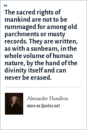 Alexander Hamilton: The sacred rights of mankind are not to be rummaged for among old parchments or musty records. They are written, as with a sunbeam, in the whole volume of human nature, by the hand of the divinity itself and can never be erased.