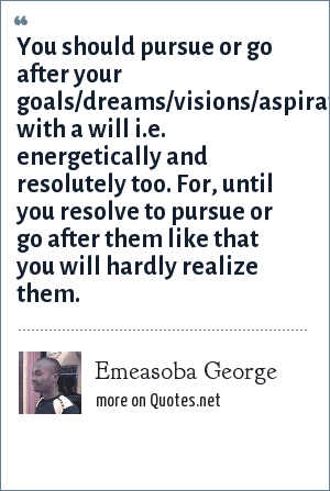 Emeasoba George: You should pursue or go after your goals/dreams/visions/aspirations with a will i.e. energetically and resolutely too. For, until you resolve to pursue or go after them like that you will hardly realize them.
