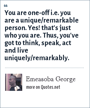 Emeasoba George: You are one-off i.e. you are a unique/remarkable person. Yes! that's just who you are. Thus, you've got to think, speak, act and live uniquely/remarkably.