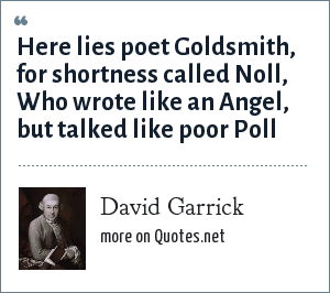 David Garrick: Here lies poet Goldsmith, for shortness called Noll, Who wrote like an Angel, but talked like poor Poll
