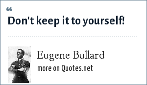 Eugene Bullard: Don't keep it to yourself!