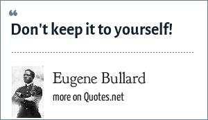 Eugene Bullard: Don't keep it to yourself!