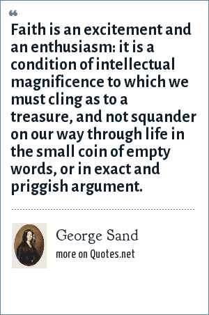 George Sand: Faith is an excitement and an enthusiasm: it is a condition of intellectual magnificence to which we must cling as to a treasure, and not squander on our way through life in the small coin of empty words, or in exact and priggish argument.