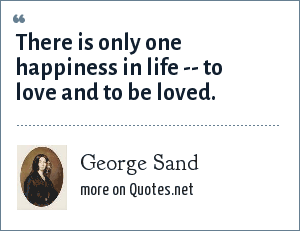 George Sand: There is only one happiness in life -- to love and to be loved.