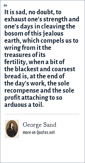 George Sand: It is sad, no doubt, to exhaust one's strength and one's days in cleaving the bosom of this jealous earth, which compels us to wring from it the treasures of its fertility, when a bit of the blackest and coarsest bread is, at the end of the day's work, the sole recompense and the sole profit attaching to so arduous a toil.