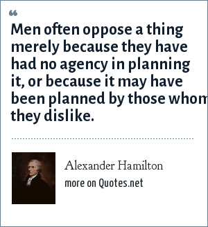Alexander Hamilton: Men often oppose a thing merely because they have had no agency in planning it, or because it may have been planned by those whom they dislike.