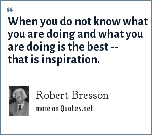 Robert Bresson: When you do not know what you are doing and what you are doing is the best -- that is inspiration.
