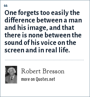 Robert Bresson: One forgets too easily the difference between a man and his image, and that there is none between the sound of his voice on the screen and in real life.