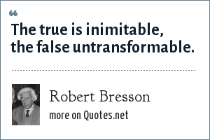 Robert Bresson: The true is inimitable, the false untransformable.