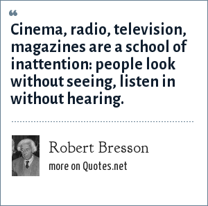 Robert Bresson: Cinema, radio, television, magazines are a school of inattention: people look without seeing, listen in without hearing.