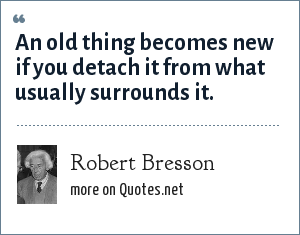 Robert Bresson: An old thing becomes new if you detach it from what usually surrounds it.