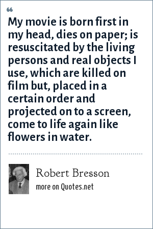 Robert Bresson: My movie is born first in my head, dies on paper; is resuscitated by the living persons and real objects I use, which are killed on film but, placed in a certain order and projected on to a screen, come to life again like flowers in water.