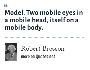 Robert Bresson: Model. Two mobile eyes in a mobile head, itself on a mobile body.