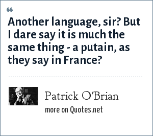Patrick O'Brian: Another language, sir? But I dare say it is much the same thing - a putain, as they say in France?