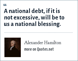 Alexander Hamilton: A national debt, if it is not excessive, will be to us a national blessing.