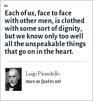 Luigi Pirandello: Each of us, face to face with other men, is clothed with some sort of dignity, but we know only too well all the unspeakable things that go on in the heart.