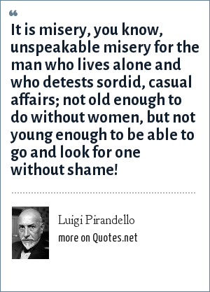 Luigi Pirandello: It is misery, you know, unspeakable misery for the man who lives alone and who detests sordid, casual affairs; not old enough to do without women, but not young enough to be able to go and look for one without shame!
