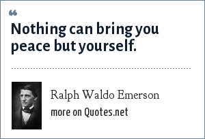 Ralph Waldo Emerson: Nothing can bring you peace but yourself.