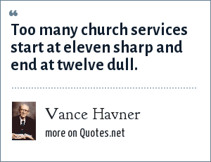 Vance Havner: Too many church services start at eleven sharp and end at twelve dull.