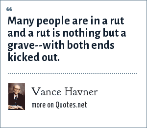 Vance Havner: Many people are in a rut and a rut is nothing but a grave--with both ends kicked out.