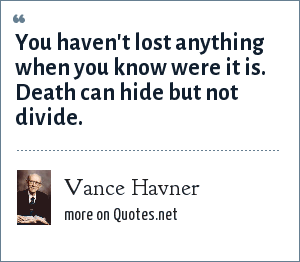Vance Havner: You haven't lost anything when you know were it is. Death can hide but not divide.