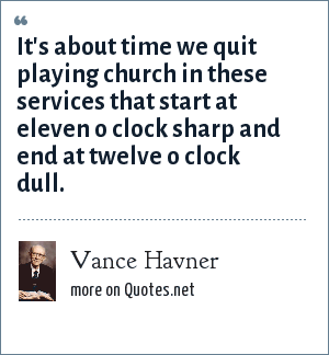 Vance Havner: It's about time we quit playing church in these services that start at eleven o clock sharp and end at twelve o clock dull.