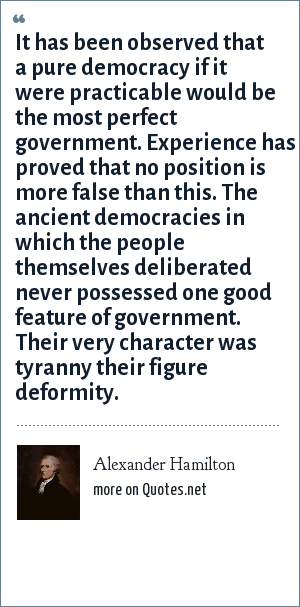 Alexander Hamilton: It has been observed that a pure democracy if it were practicable would be the most perfect government. Experience has proved that no position is more false than this. The ancient democracies in which the people themselves deliberated never possessed one good feature of government. Their very character was tyranny their figure deformity.