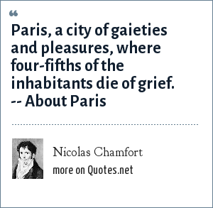 Nicolas Chamfort: Paris, a city of gaieties and pleasures, where four-fifths of the inhabitants die of grief. -- About Paris